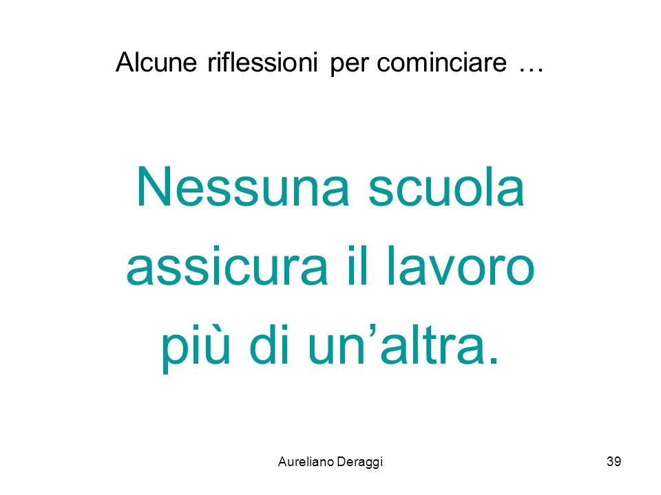 Aureliano Deraggi39 Alcune riflessioni per cominciare … Nessuna scuola assicura il lavoro più di unaltra.