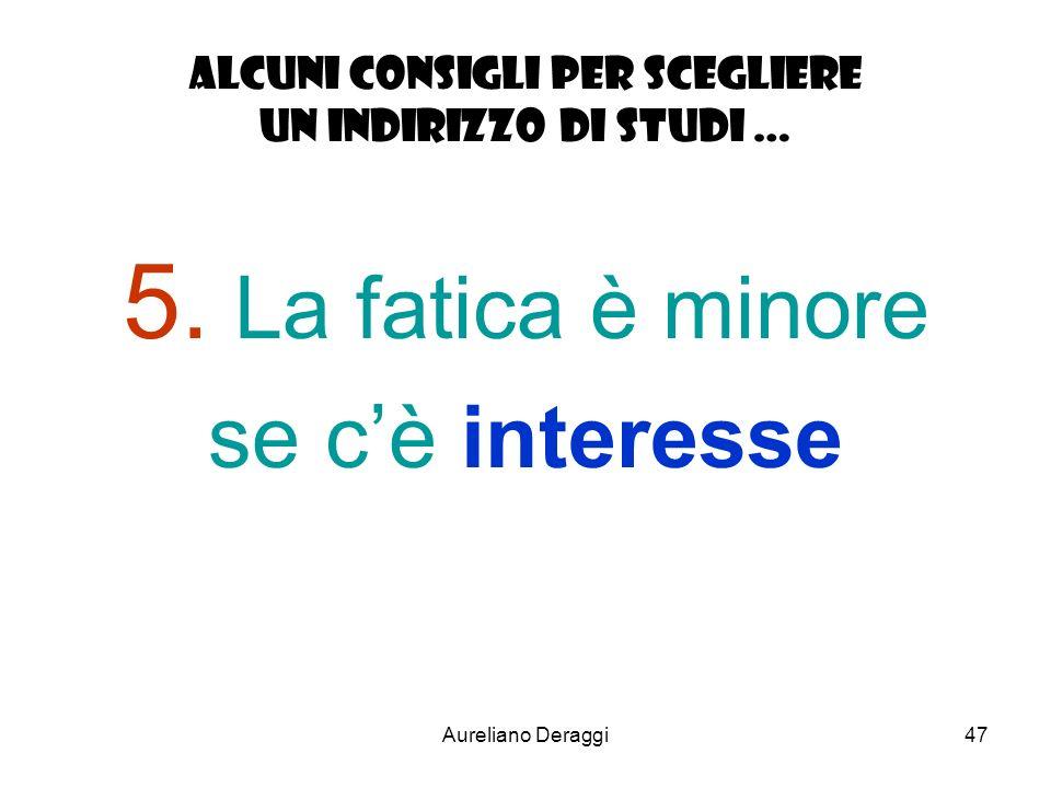 Aureliano Deraggi47 Alcuni consigli per scegliere un indirizzo di studi … 5. La fatica è minore se cè interesse