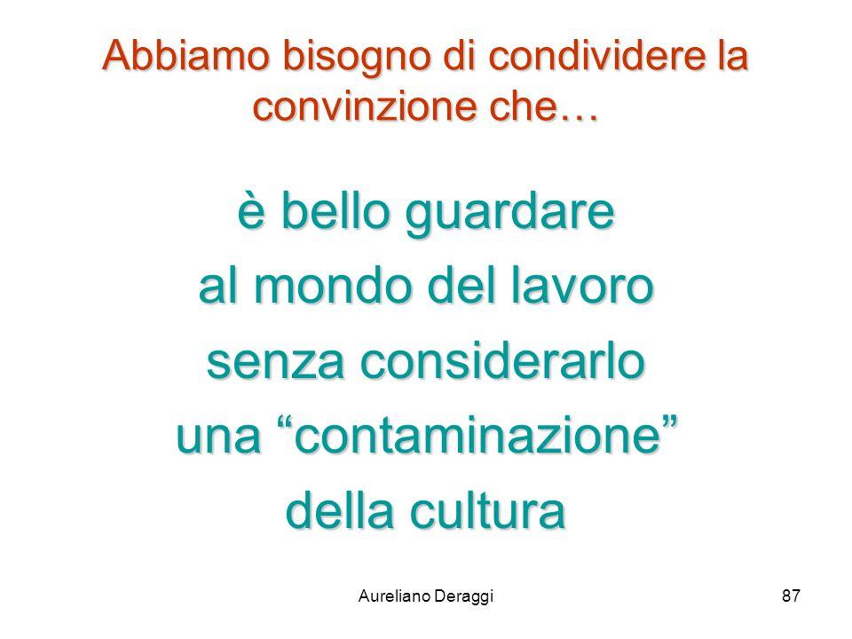 Aureliano Deraggi87 Abbiamo bisogno di condividere la convinzione che… è bello guardare al mondo del lavoro senza considerarlo una contaminazione dell