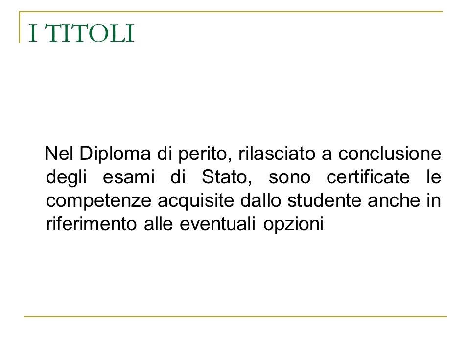I TITOLI Nel Diploma di perito, rilasciato a conclusione degli esami di Stato, sono certificate le competenze acquisite dallo studente anche in riferi