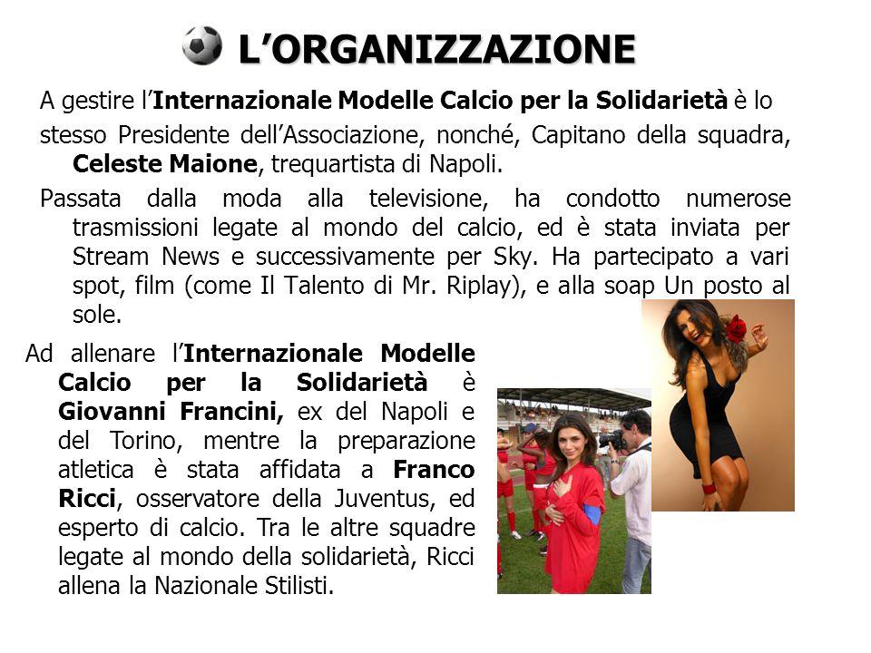 LORGANIZZAZIONE A gestire lInternazionale Modelle Calcio per la Solidarietà è lo stesso Presidente dellAssociazione, nonché, Capitano della squadra, Celeste Maione, trequartista di Napoli.