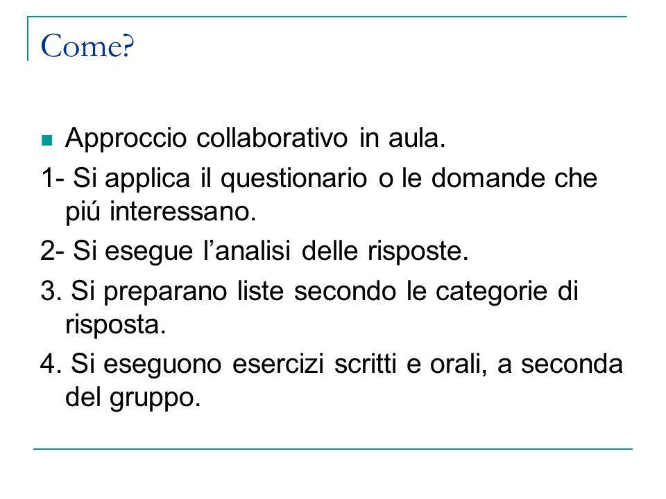 Come? Approccio collaborativo in aula. 1- Si applica il questionario o le domande che piú interessano. 2- Si esegue lanalisi delle risposte. 3. Si pre