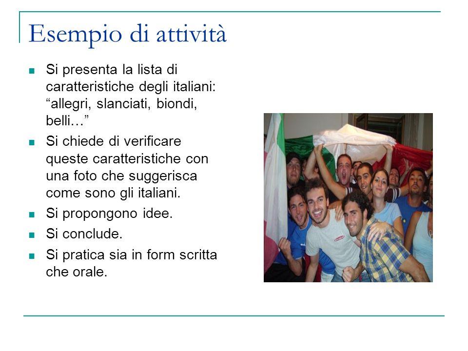 Esempio di attività Si presenta la lista di caratteristiche degli italiani: allegri, slanciati, biondi, belli… Si chiede di verificare queste caratteristiche con una foto che suggerisca come sono gli italiani.