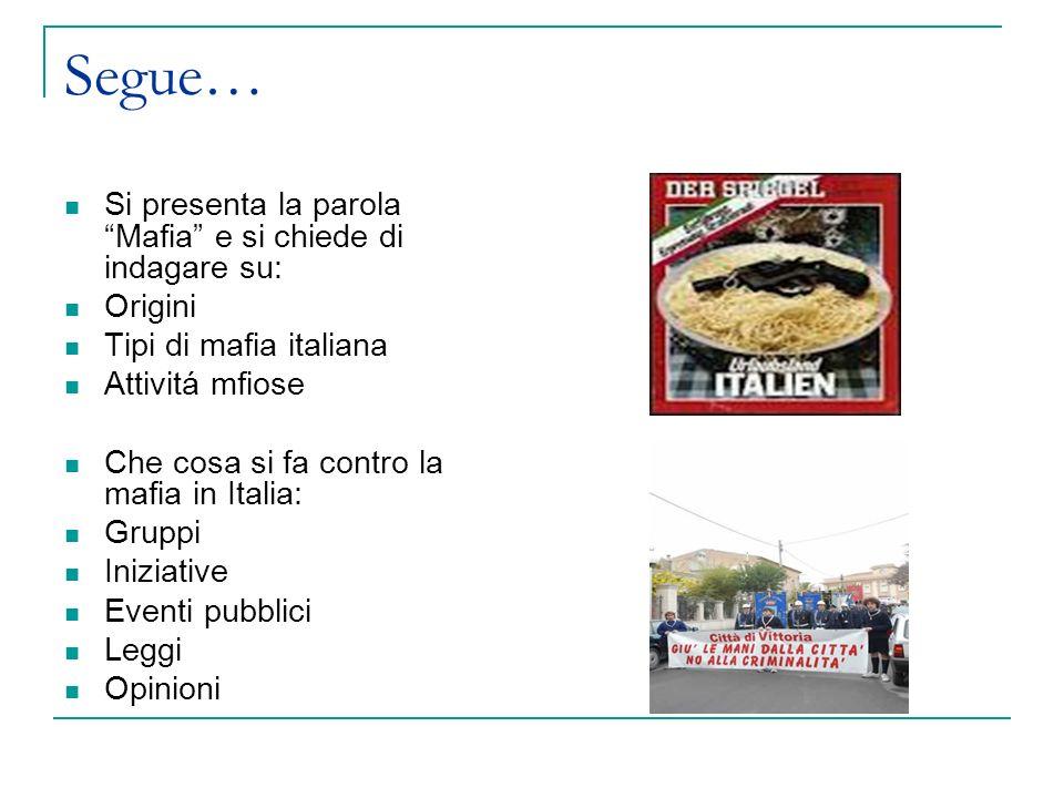 Segue… Si presenta la parola Mafia e si chiede di indagare su: Origini Tipi di mafia italiana Attivitá mfiose Che cosa si fa contro la mafia in Italia: Gruppi Iniziative Eventi pubblici Leggi Opinioni