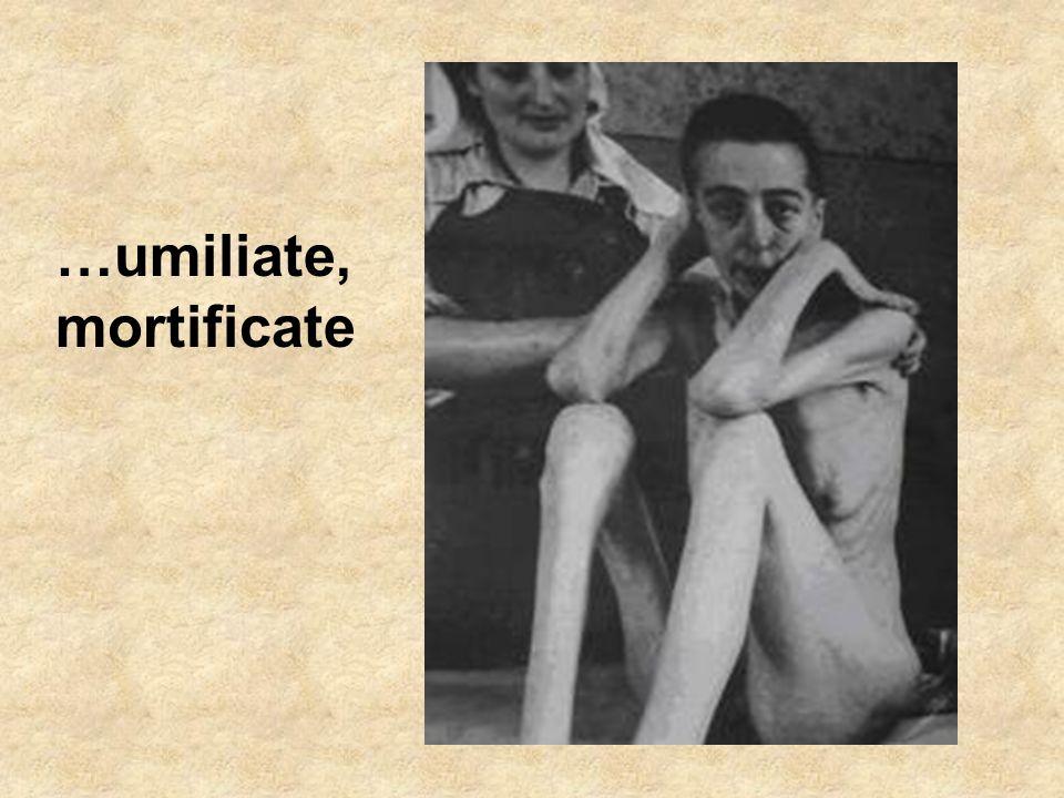 …umiliate, mortificate
