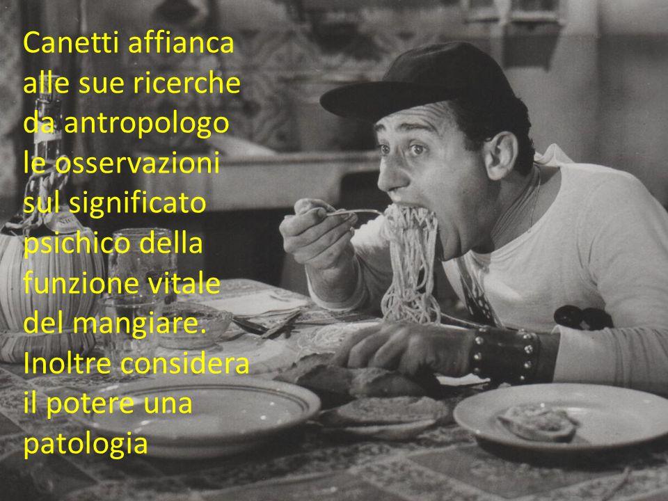 Canetti affianca alle sue ricerche da antropologo le osservazioni sul significato psichico della funzione vitale del mangiare. Inoltre considera il po