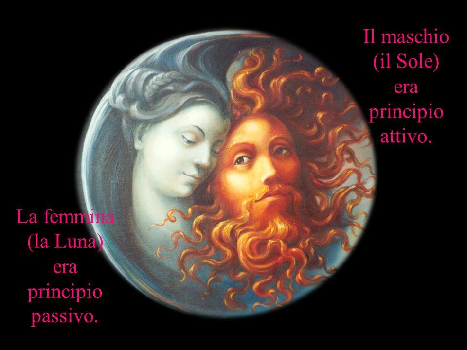 Il maschio (il Sole) era principio attivo. La femmina (la Luna) era principio passivo.