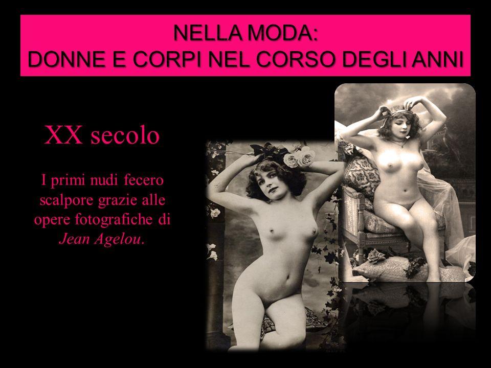 NELLA MODA: DONNE E CORPI NEL CORSO DEGLI ANNI XX secolo I primi nudi fecero scalpore grazie alle opere fotografiche di Jean Agelou.