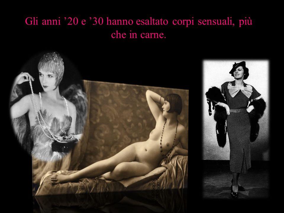 Gli anni 20 e 30 hanno esaltato corpi sensuali, più che in carne.