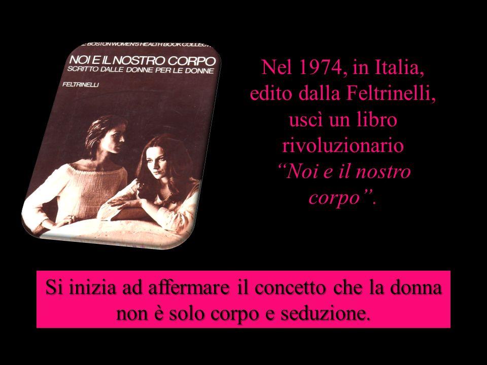 Nel 1974, in Italia, edito dalla Feltrinelli, uscì un libro rivoluzionario Noi e il nostro corpo. Si inizia ad affermare il concetto che la donna non