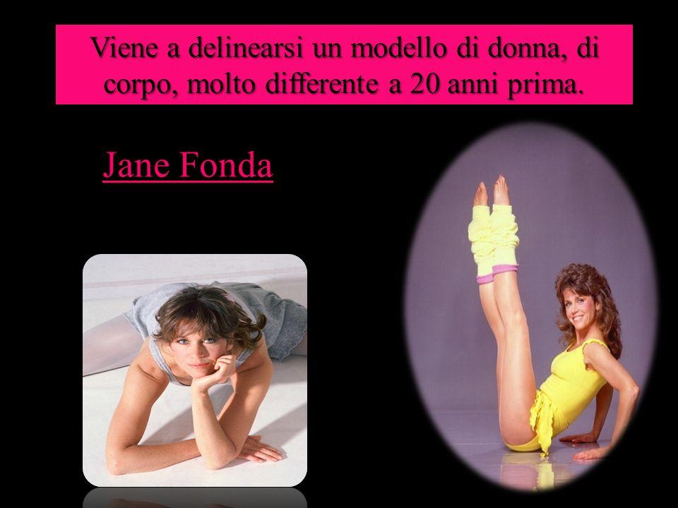 Jane Fonda Viene a delinearsi un modello di donna, di corpo, molto differente a 20 anni prima.
