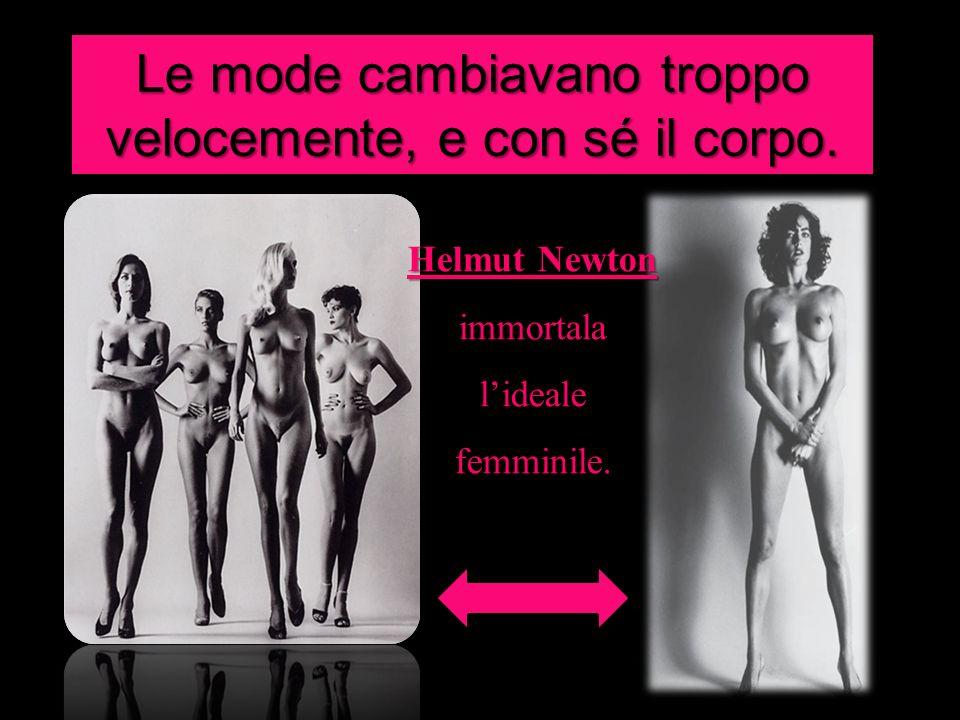 Le mode cambiavano troppo velocemente, e con sé il corpo. Helmut Newton immortala lideale femminile.