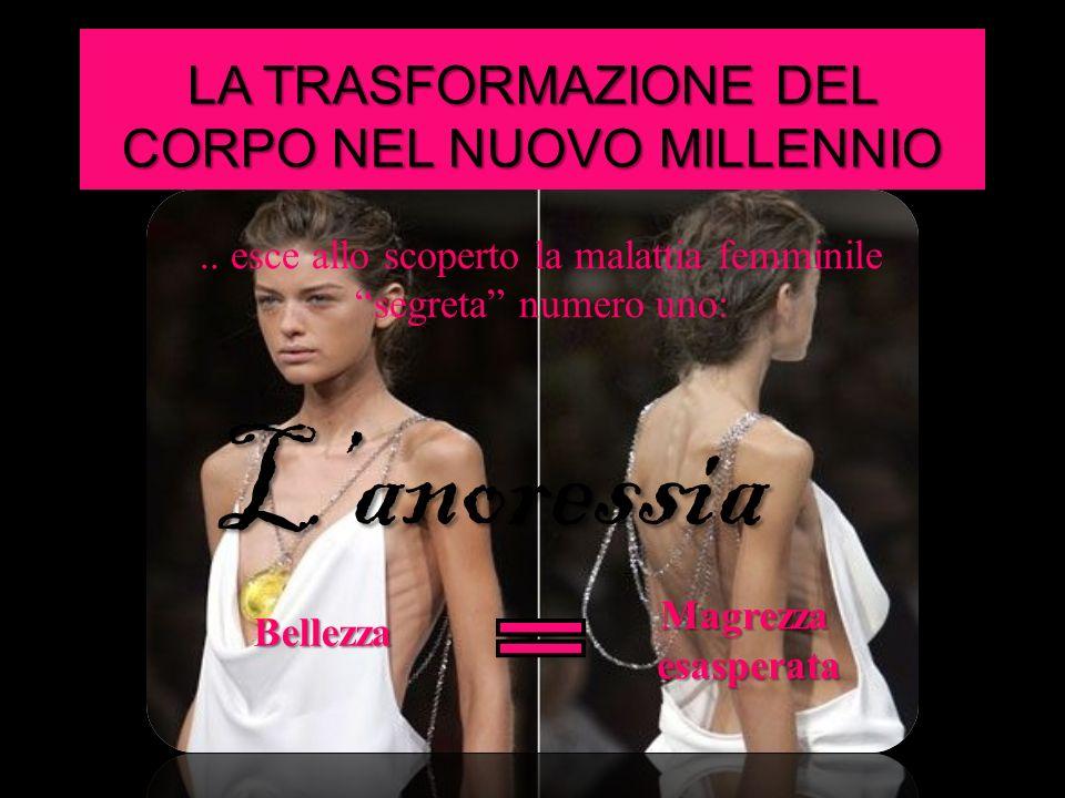 LA TRASFORMAZIONE DEL CORPO NEL NUOVO MILLENNIO.. esce allo scoperto la malattia femminile segreta numero uno: Bellezza Magrezza esasperata Lanoressia