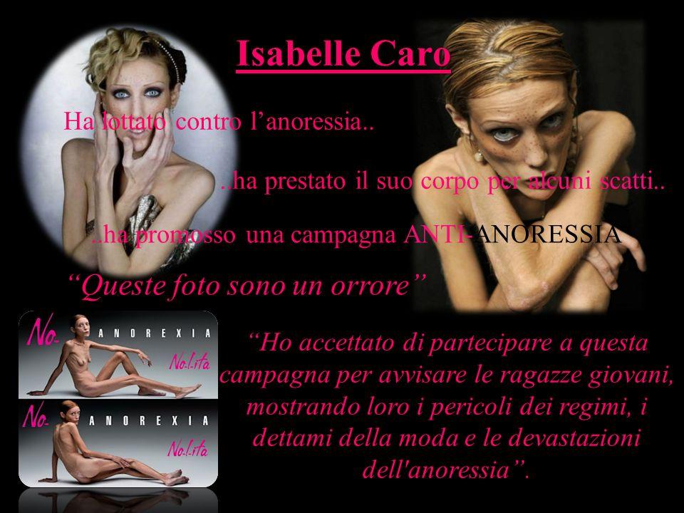 Isabelle Caro Ha lottato contro lanoressia....ha prestato il suo corpo per alcuni scatti....ha promosso una campagna ANTI-ANORESSIA Queste foto sono u