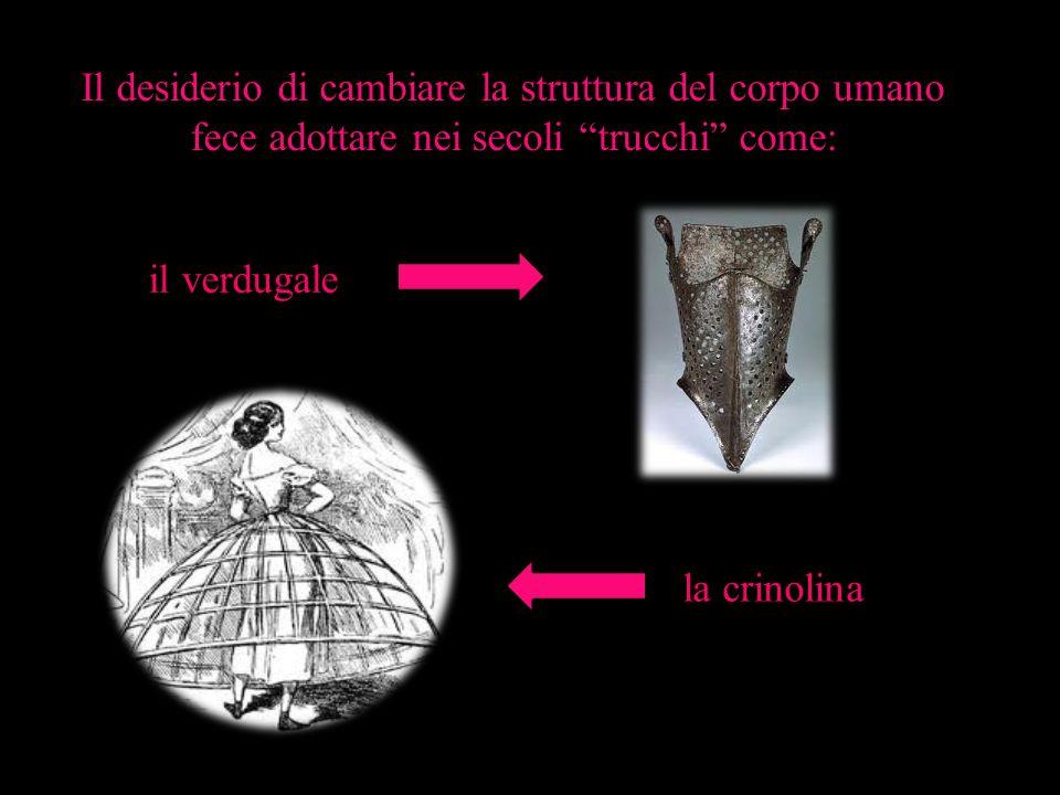 Il desiderio di cambiare la struttura del corpo umano fece adottare nei secoli trucchi come: il verdugale la crinolina