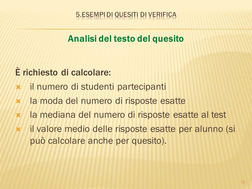 19 È richiesto di calcolare: il numero di studenti partecipanti la moda del numero di risposte esatte la mediana del numero di risposte esatte al test il valore medio delle risposte esatte per alunno (si può calcolare anche per quesito).