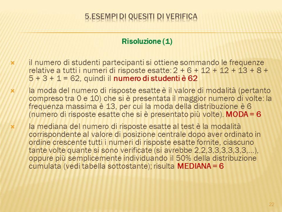 22 Risoluzione (1) il numero di studenti partecipanti si ottiene sommando le frequenze relative a tutti i numeri di risposte esatte: 2 + 6 + 12 + 12 + 13 + 8 + 5 + 3 + 1 = 62, quindi il numero di studenti è 62 la moda del numero di risposte esatte è il valore di modalità (pertanto compreso tra 0 e 10) che si è presentata il maggior numero di volte: la frequenza massima è 13, per cui la moda della distribuzione è 6 (numero di risposte esatte che si è presentato più volte).