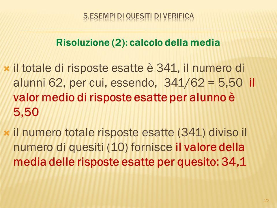 23 Risoluzione (2): calcolo della media il totale di risposte esatte è 341, il numero di alunni 62, per cui, essendo, 341/62 = 5,50 il valor medio di risposte esatte per alunno è 5,50 il numero totale risposte esatte (341) diviso il numero di quesiti (10) fornisce il valore della media delle risposte esatte per quesito: 34,1