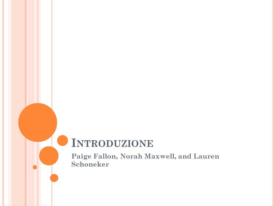 I NTRODUZIONE Paige Fallon, Norah Maxwell, and Lauren Schoneker