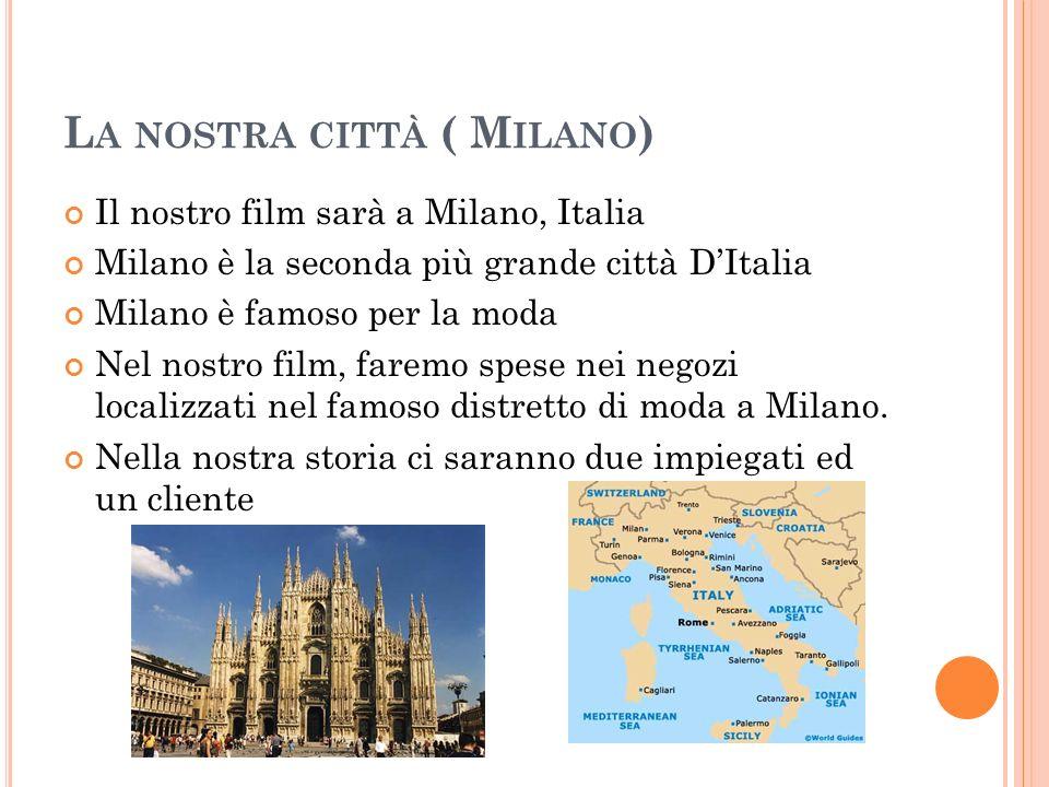L A NOSTRA CITTÀ ( M ILANO ) Il nostro film sarà a Milano, Italia Milano è la seconda più grande città DItalia Milano è famoso per la moda Nel nostro film, faremo spese nei negozi localizzati nel famoso distretto di moda a Milano.