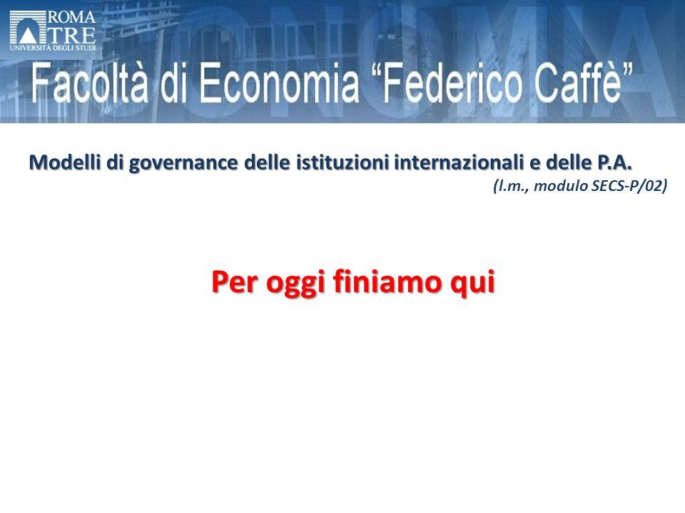 Per oggi finiamo qui Modelli di governance delle istituzioni internazionali e delle P.A. (l.m., modulo SECS-P/02)
