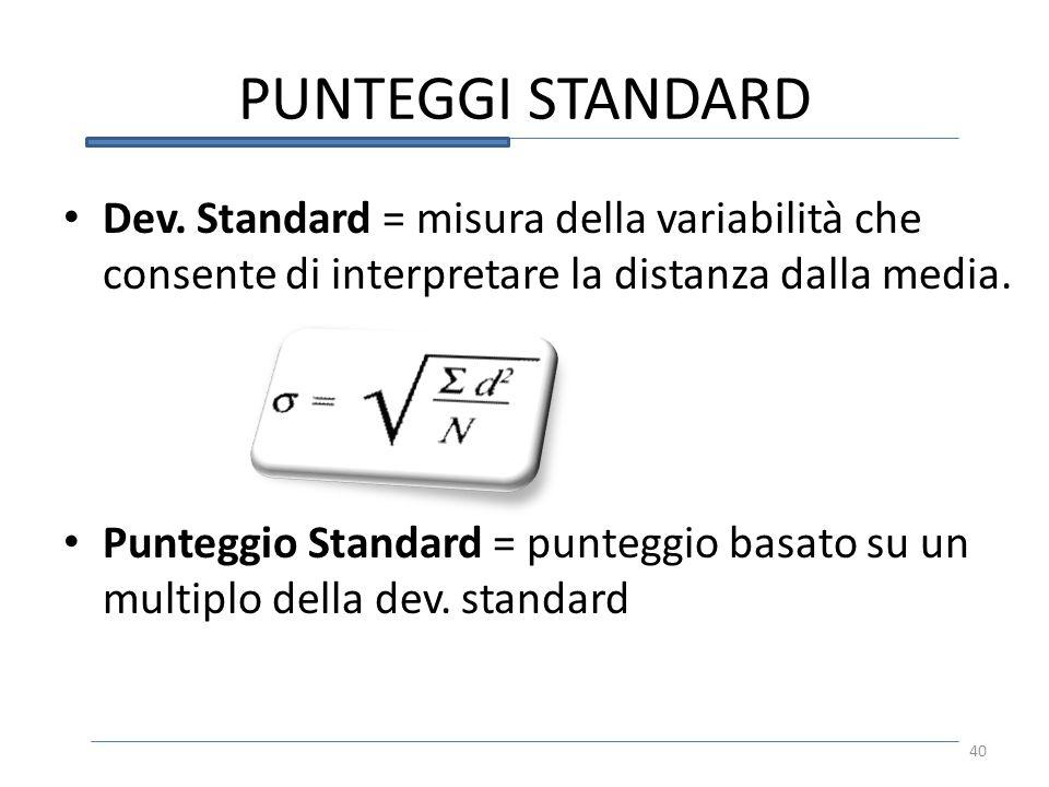 PUNTEGGI STANDARD Dev. Standard = misura della variabilità che consente di interpretare la distanza dalla media. Punteggio Standard = punteggio basato