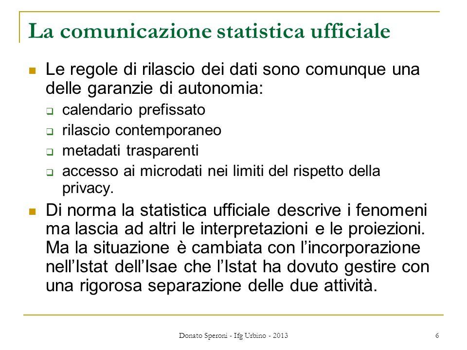 La comunicazione statistica ufficiale Le regole di rilascio dei dati sono comunque una delle garanzie di autonomia: calendario prefissato rilascio contemporaneo metadati trasparenti accesso ai microdati nei limiti del rispetto della privacy.