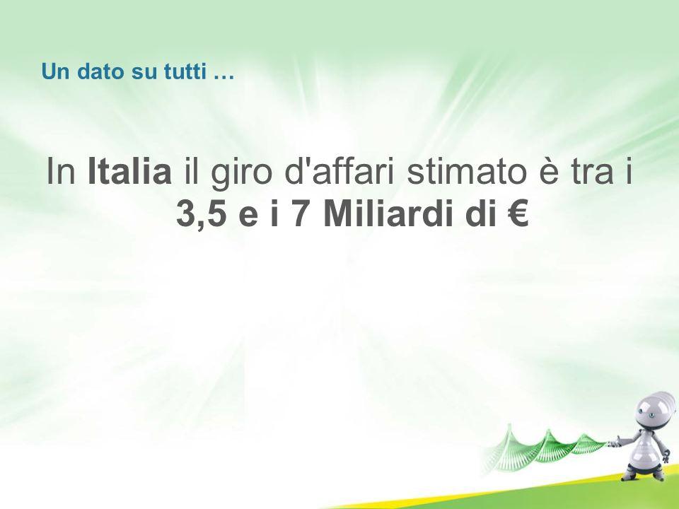 Un dato su tutti … In Italia il giro d'affari stimato è tra i 3,5 e i 7 Miliardi di