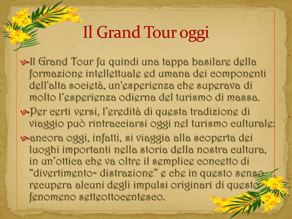Il Grand Tour fu quindi una tappa basilare della formazione intellettuale ed umana dei componenti dell'alta società, un'esperienza che superava di mol