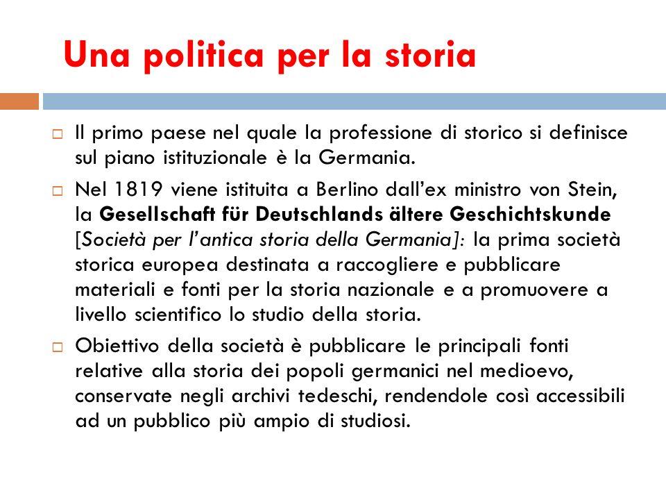 Una politica per la storia Il primo paese nel quale la professione di storico si definisce sul piano istituzionale è la Germania. Nel 1819 viene istit