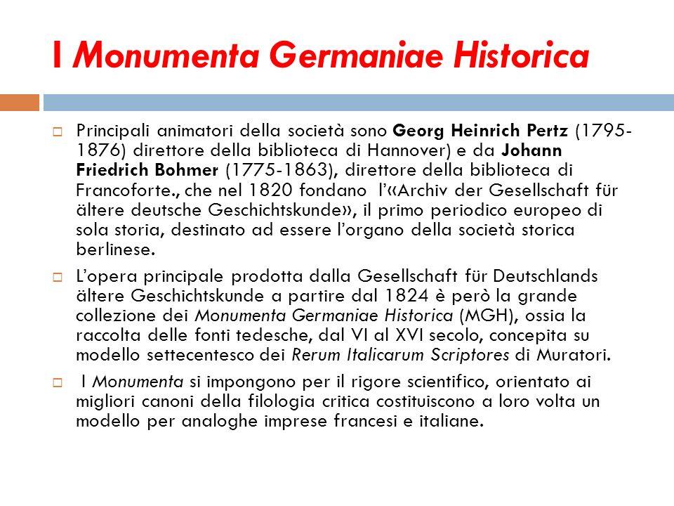 I Monumenta Germaniae Historica Principali animatori della società sono Georg Heinrich Pertz (1795- 1876) direttore della biblioteca di Hannover) e da
