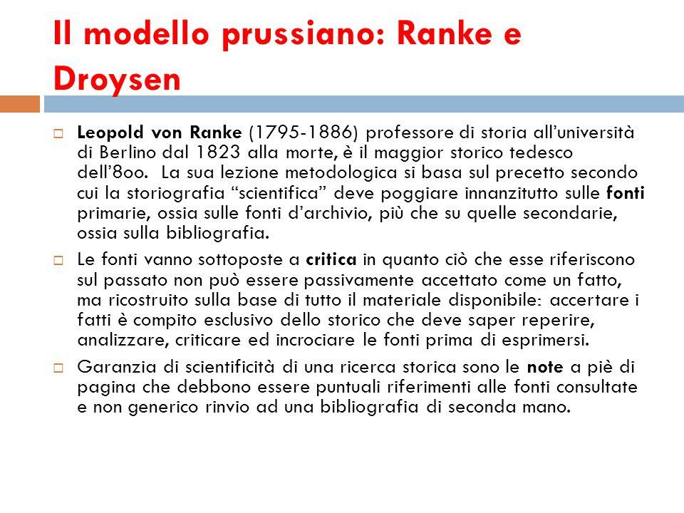 Il modello prussiano: Ranke e Droysen Leopold von Ranke (1795-1886) professore di storia alluniversità di Berlino dal 1823 alla morte, è il maggior st