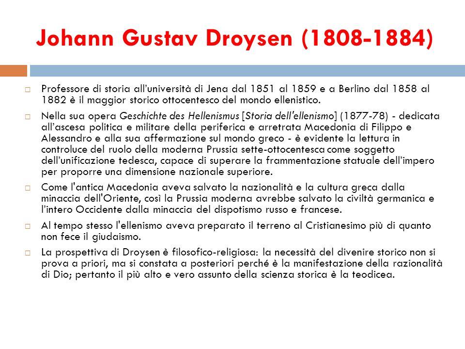 Johann Gustav Droysen (1808-1884) Professore di storia alluniversità di Jena dal 1851 al 1859 e a Berlino dal 1858 al 1882 è il maggior storico ottoce