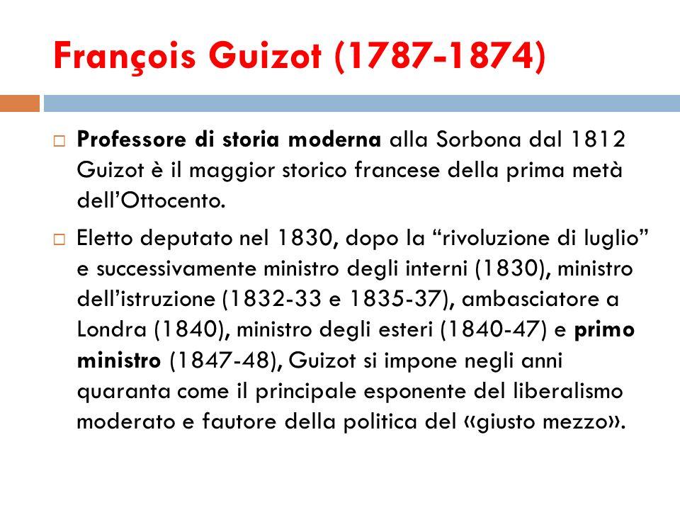 François Guizot (1787-1874) Professore di storia moderna alla Sorbona dal 1812 Guizot è il maggior storico francese della prima metà dellOttocento. El