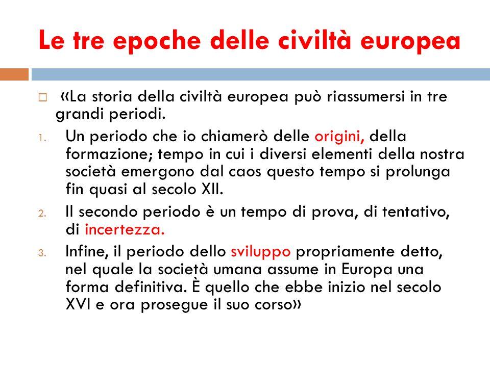 Le tre epoche delle civiltà europea «La storia della civiltà europea può riassumersi in tre grandi periodi. 1. Un periodo che io chiamerò delle origin