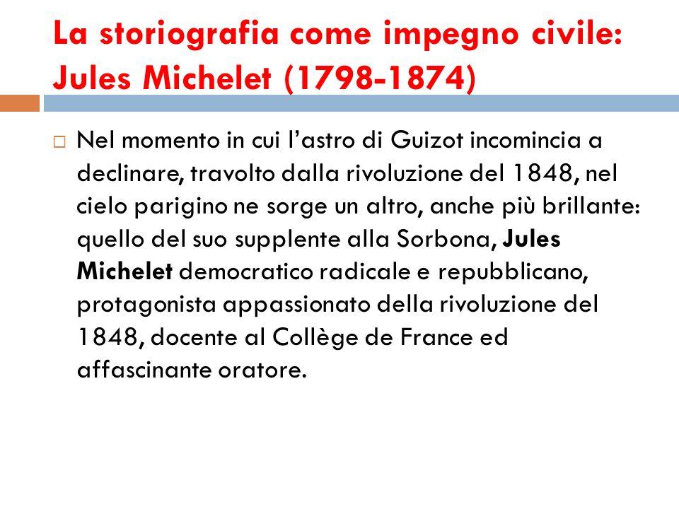 La storiografia come impegno civile: Jules Michelet (1798-1874) Nel momento in cui lastro di Guizot incomincia a declinare, travolto dalla rivoluzione