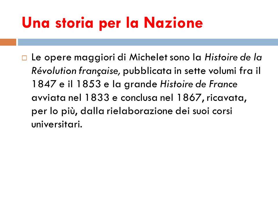 Una storia per la Nazione Le opere maggiori di Michelet sono la Histoire de la Révolution française, pubblicata in sette volumi fra il 1847 e il 1853