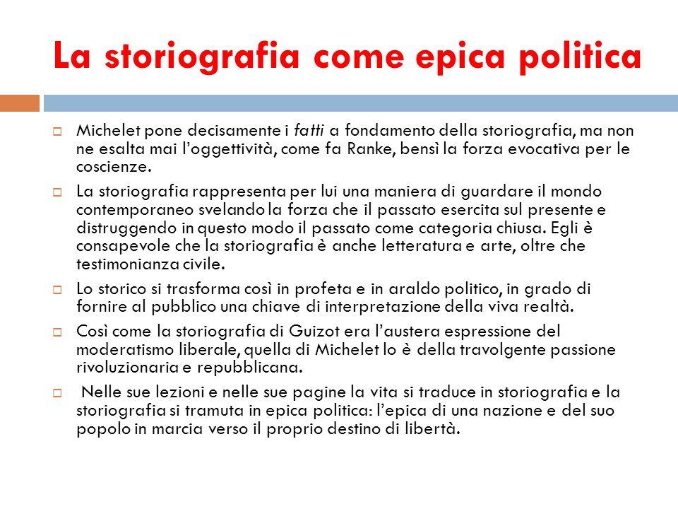 La storiografia come epica politica Michelet pone decisamente i fatti a fondamento della storiografia, ma non ne esalta mai loggettività, come fa Rank