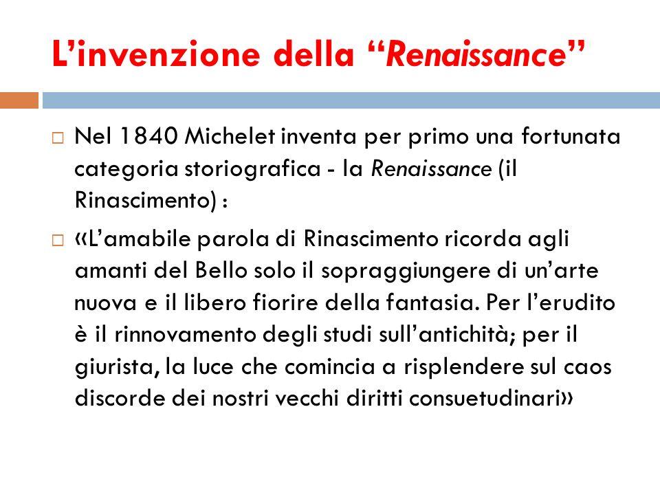 Linvenzione della Renaissance Nel 1840 Michelet inventa per primo una fortunata categoria storiografica - la Renaissance (il Rinascimento) : «Lamabile