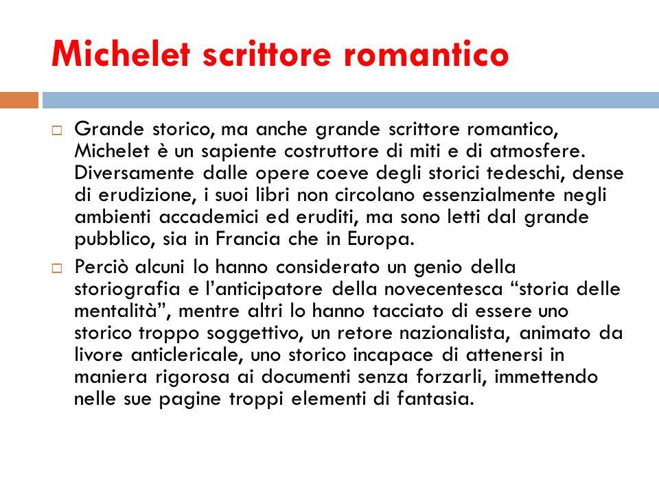 Michelet scrittore romantico Grande storico, ma anche grande scrittore romantico, Michelet è un sapiente costruttore di miti e di atmosfere. Diversame