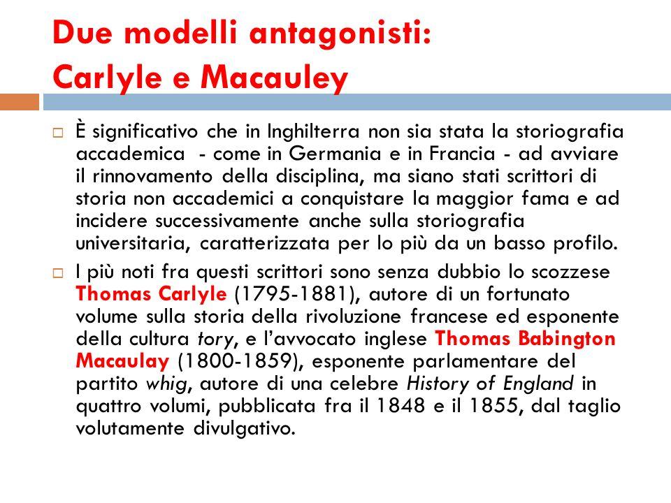 Due modelli antagonisti: Carlyle e Macauley È significativo che in Inghilterra non sia stata la storiografia accademica - come in Germania e in Franci