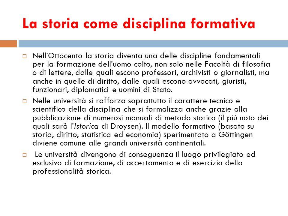 La storia come disciplina formativa NellOttocento la storia diventa una delle discipline fondamentali per la formazione delluomo colto, non solo nelle