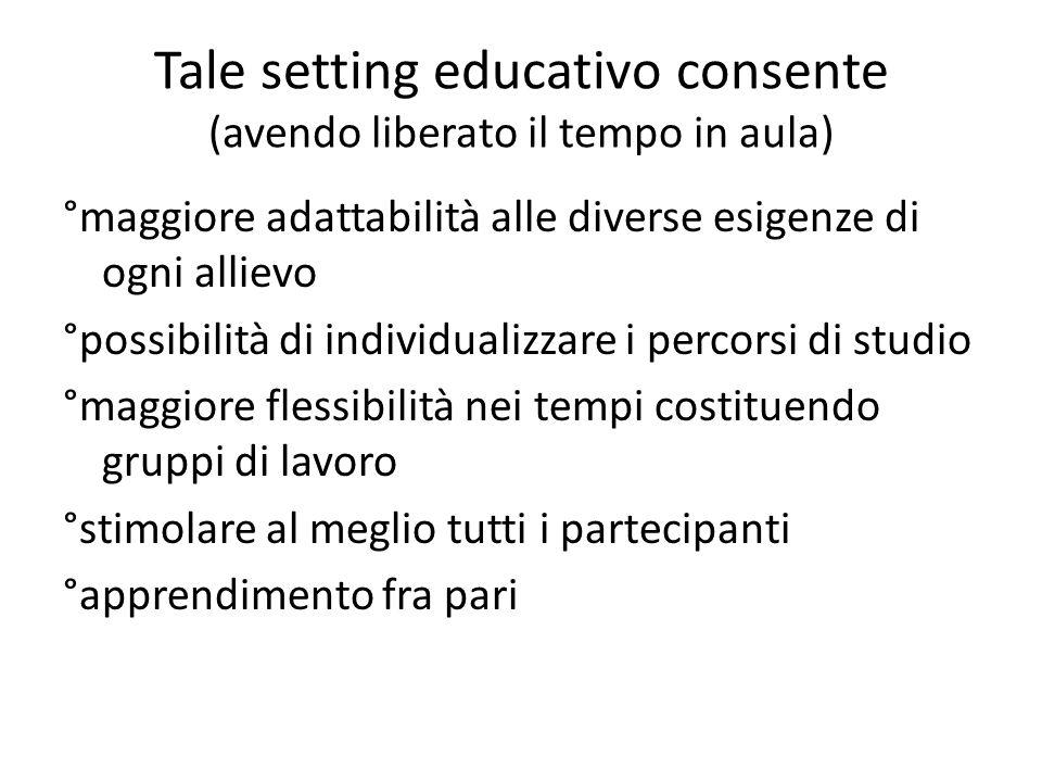 Tale setting educativo consente (avendo liberato il tempo in aula) °maggiore adattabilità alle diverse esigenze di ogni allievo °possibilità di indivi