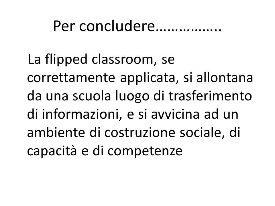 Per concludere…………….. La flipped classroom, se correttamente applicata, si allontana da una scuola luogo di trasferimento di informazioni, e si avvici