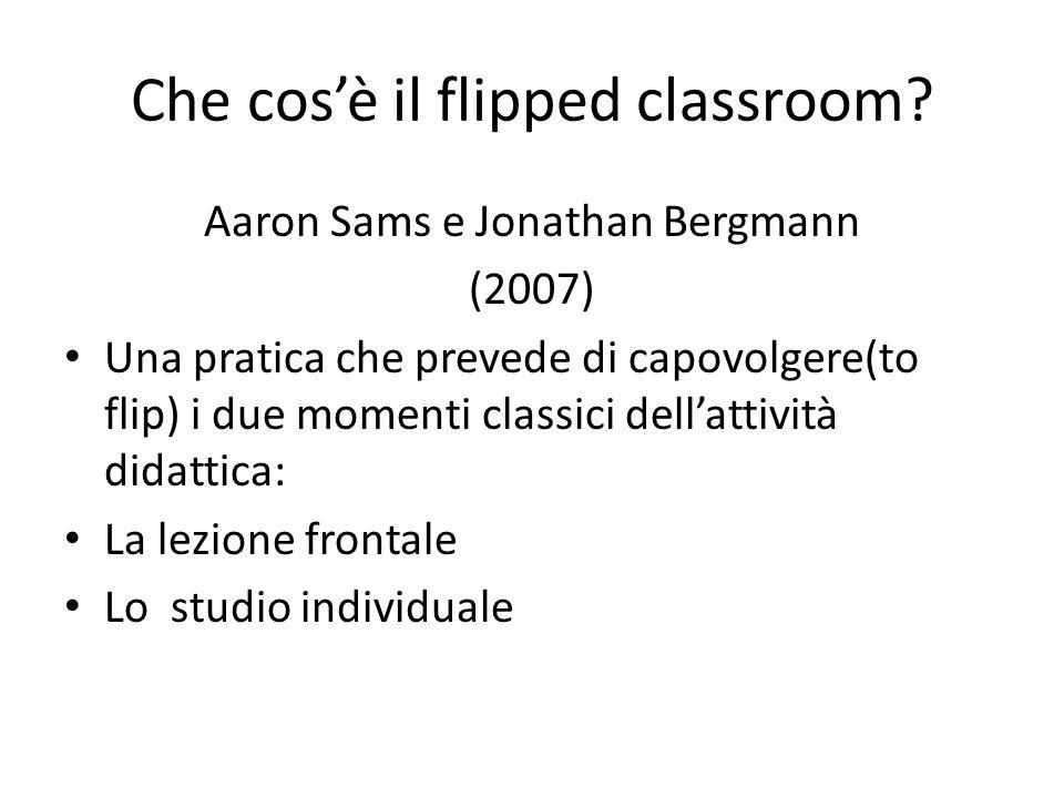Che cosè il flipped classroom? Aaron Sams e Jonathan Bergmann (2007) Una pratica che prevede di capovolgere(to flip) i due momenti classici dellattivi