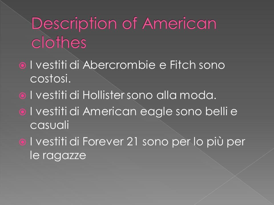I vestiti di Abercrombie e Fitch sono costosi. I vestiti di Hollister sono alla moda. I vestiti di American eagle sono belli e casuali I vestiti di Fo