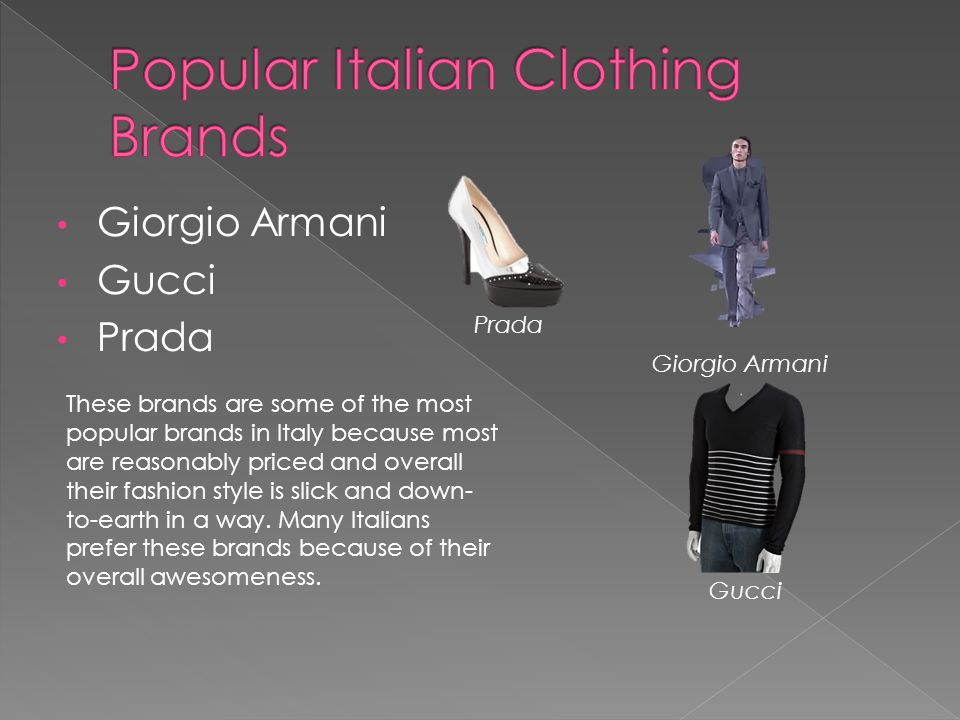 Giorgio Armani Gucci Prada Giorgio Armani Gucci Prada These brands are some of the most popular brands in Italy because most are reasonably priced and overall their fashion style is slick and down- to-earth in a way.