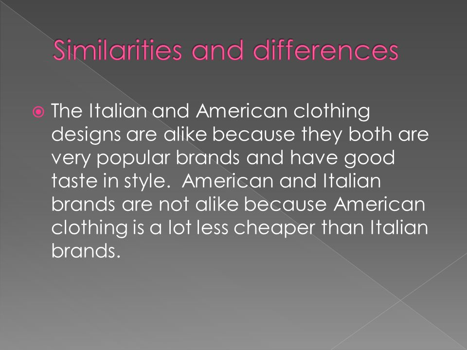 The Italian and American clothing designs are alike because they both are very popular brands and have good taste in style.