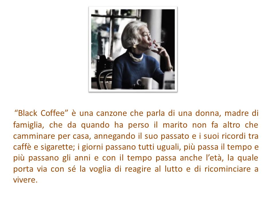Black Coffee è una canzone che parla di una donna, madre di famiglia, che da quando ha perso il marito non fa altro che camminare per casa, annegando