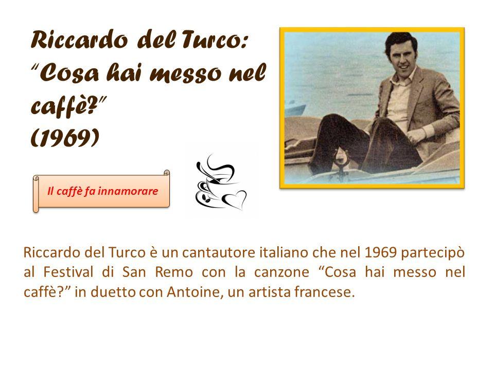Riccardo del Turco: Cosa hai messo nel caffè? (1969) Riccardo del Turco è un cantautore italiano che nel 1969 partecipò al Festival di San Remo con la